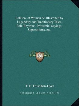 Folklore of Women As Illustrated by Legendary and Traditionary Tales, Folk Rhythms, Proverbial Sayings, Superstitions, etc.