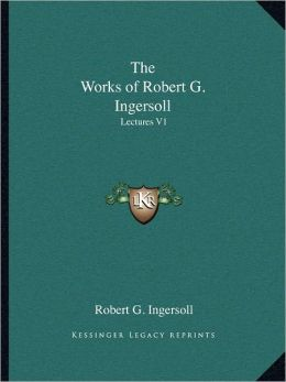The Works of Robert G. Ingersoll: Lectures V1