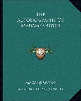 The Autobiography of Madame Guyon the Autobiography of Madame Guyon