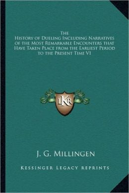 The History of Dueling Including Narratives of the Most Remarkable Encounters that Have Taken Place from the Earliest Period to the Present Time V1