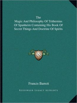 The Magic And Philosophy Of Trithemius Of Spanheim Containing His Book Of Secret Things And Doctrine Of Spirits