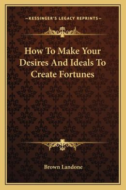 How To Make Your Desires And Ideals To Create Fortunes