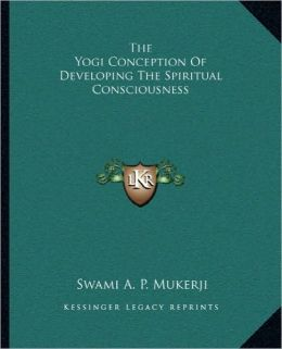 The Yogi Conception Of Developing The Spiritual Consciousness