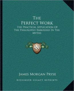 The Perfect Work: The Practical Application Of The Philosophy Embodied In The Myths