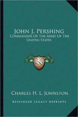 John J. Pershing: Commander Of The Army Of The United States