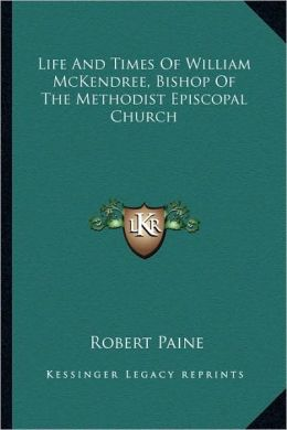 Life And Times Of William McKendree, Bishop Of The Methodist Episcopal Church