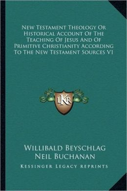 New Testament Theology Or Historical Account Of The Teaching Of Jesus And Of Primitive Christianity According To The New Testament Sources V1