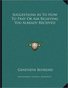 Suggestions As To How To Pray Or Ask Believing You Already Received