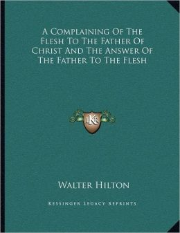 A Complaining Of The Flesh To The Father Of Christ And The Answer Of The Father To The Flesh