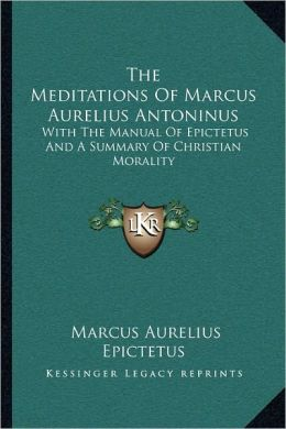 The Meditations Of Marcus Aurelius Antoninus: With The Manual Of Epictetus And A Summary Of Christian Morality