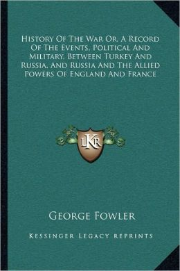 History Of The War Or, A Record Of The Events, Political And Military, Between Turkey And Russia, And Russia And The Allied Powers Of England And France