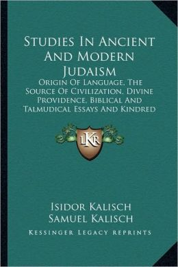 Studies In Ancient And Modern Judaism: Origin Of Language, The Source Of Civilization, Divine Providence, Biblical And Talmudical Essays And Kindred Subjects