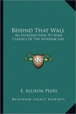 Behind That Wall: An Introduction To Some Classics Of The Interior Life
