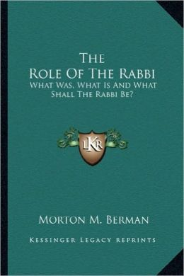 The Role Of The Rabbi: What Was, What Is And What Shall The Rabbi Be?