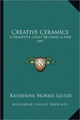 Creative Ceramics: A Primitive Craft Becomes A Fine Art
