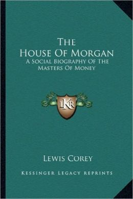 The House Of Morgan: A Social Biography Of The Masters Of Money
