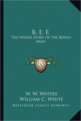 B. E. F.: The Whole Story Of The Bonus Army