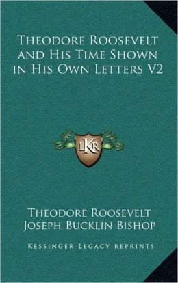 Theodore Roosevelt and His Time Shown in His Own Letters V2