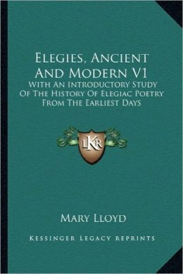Elegies, Ancient And Modern V1: With An Introductory Study Of The History Of Elegiac Poetry From The Earliest Days