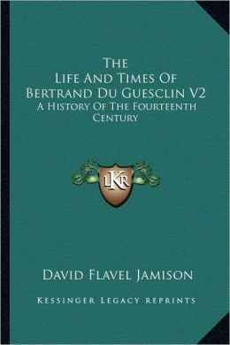 The Life And Times Of Bertrand Du Guesclin V2: A History Of The Fourteenth Century
