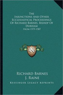 The Injunctions And Other Ecclesiastical Proceedings Of Richard Barnes, Bishop Of Durham: From 1575-1587
