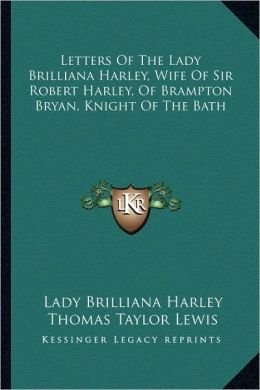 Letters of the Lady Brilliana Harley: Wife of Sir Robert Harley, of Brampton Bryan, Knight of the Bath Brilliana Harley