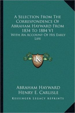A Selection From The Correspondence Of Abraham Hayward From 1834 To 1884 V1: With An Account Of His Early Life
