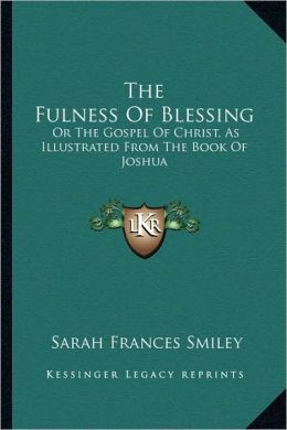 The Fulness Of Blessing: Or The Gospel Of Christ, As Illustrated From The Book Of Joshua