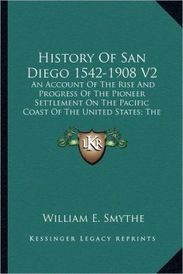 History Of San Diego 1542-1908 V2: An Account Of The Rise And Progress Of The Pioneer Settlement On The Pacific Coast Of The United States; The Modern City