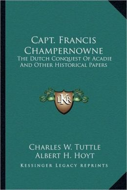 Capt. Francis Champernowne: The Dutch Conquest Of Acadie And Other Historical Papers