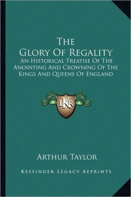 The Glory Of Regality: An Historical Treatise Of The Anointing And Crowning Of The Kings And Queens Of England