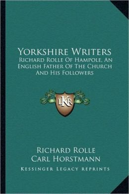 Yorkshire Writers: Richard Rolle Of Hampole, An English Father Of The Church And His Followers