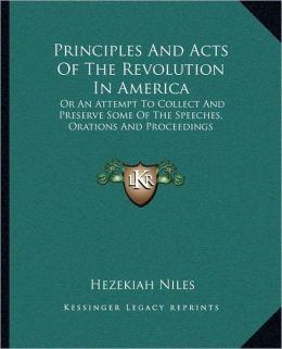 Principles And Acts Of The Revolution In America: Or An Attempt To Collect And Preserve Some Of The Speeches, Orations And Proceedings