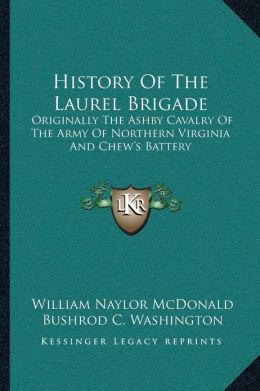 History Of The Laurel Brigade: Originally The Ashby Cavalry Of The Army Of Northern Virginia And Chew's Battery