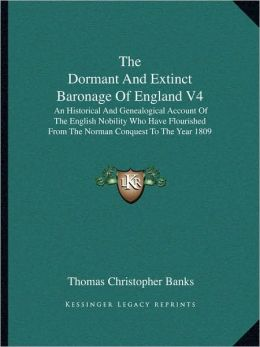 The Dormant And Extinct Baronage Of England V4: An Historical And Genealogical Account Of The English Nobility Who Have Flourished From The Norman Conquest To The Year 1809