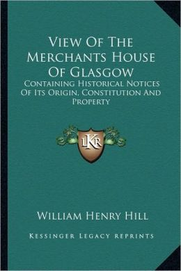 View Of The Merchants House Of Glasgow: Containing Historical Notices Of Its Origin, Constitution And Property