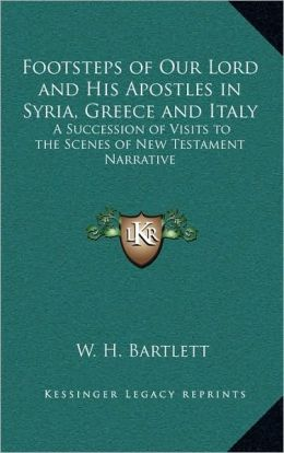 Footsteps of Our Lord and His Apostles in Syria, Greece and Italy: A Succession of Visits to the Scenes of New Testament Narrative