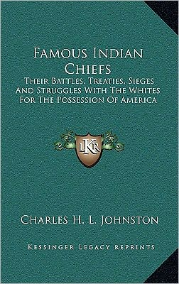 Famous Indian Chiefs: Their Battles, Treaties, Sieges And Struggles With The Whites For The Possession Of America
