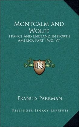 Montcalm and Wolfe: France And England In North America Part Two, V7