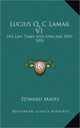 Lucius Q. C Lamar V1: His Life, Times And Speeches 1825-1893