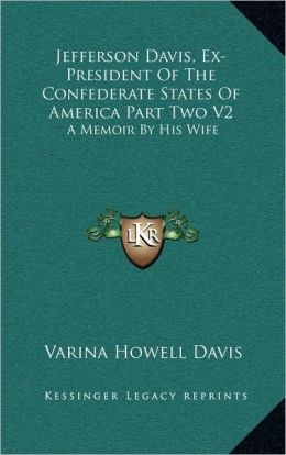 Jefferson Davis, Ex-President Of The Confederate States Of America Part Two V2: A Memoir By His Wife