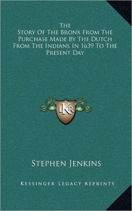 The Story Of The Bronx From The Purchase Made By The Dutch From The Indians In 1639 To The Present Day