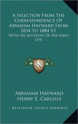 A Selection From The Correspondence Of Abraham Hayward From 1834 To 1884 V1