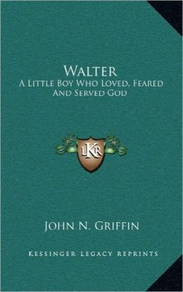 Walter: A Little Boy Who Loved, Feared and Served God a Little Boy Who Loved, Feared and Served God