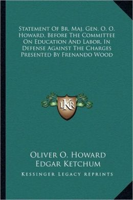 Statement Of Br. Maj. Gen. O. O. Howard, Before The Committee On Education And Labor, In Defense Against The Charges Presented By Frenando Wood