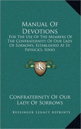 Manual of Devotions: For the Use of the Members of the Confraternity of Our Lady of Sorrows, Established at St. Patrick's, Soho