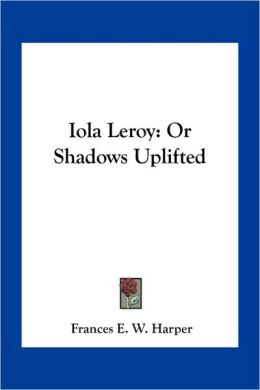 Iola Leroy: Or Shadows Uplifted