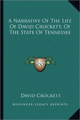 A Narrative of the Life of David Crockett, of the State of Ta Narrative of the Life of David Crockett, of the State of Tennessee Ennessee