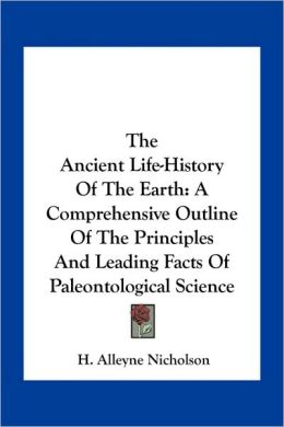 The Ancient Life-History Of The Earth: A Comprehensive Outline Of The Principles And Leading Facts Of Paleontological Science