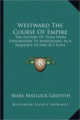 Westward The Course Of Empire: The History Of Texas From Exploration To Annexation, In A Sequence Of One Act Plays
